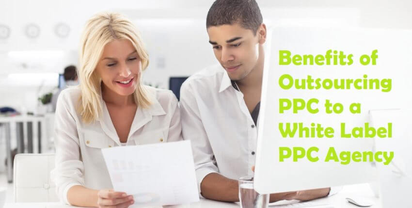 7 Benefits of Outsourcing PPC Services to a White Label PPC Agency